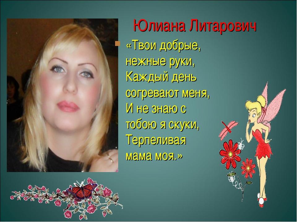 Юлиана Литарович «Твои добрые, нежные руки, Каждый день согревают меня, И не...