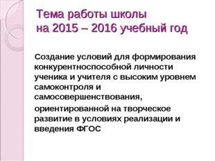 Тема работы школы на 2015 – 2016 учебный год Создание условий для формировани