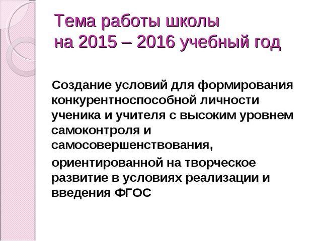 Тема работы школы на 2015 – 2016 учебный год Создание условий для формировани...