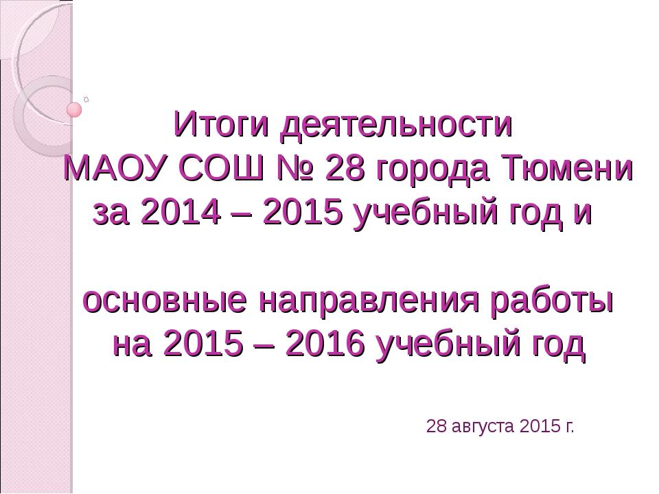 Итоги деятельности МАОУ СОШ № 28 города Тюмени за 2014 – 2015 учебный год и о...