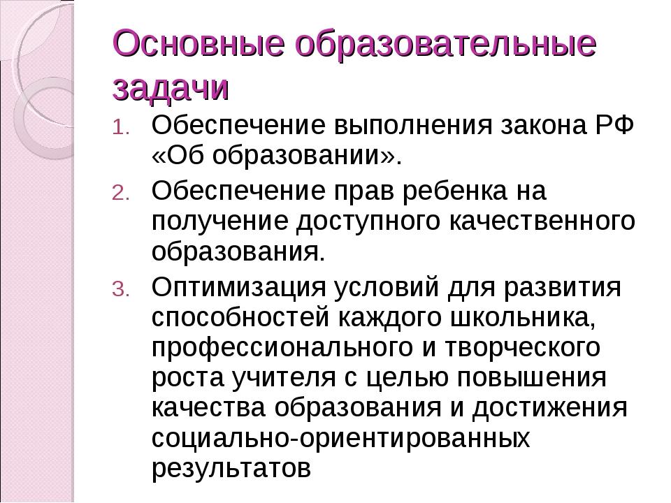 Основные образовательные задачи Обеспечение выполнения закона РФ «Об образова...