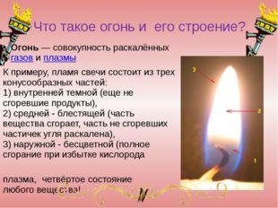 Что такое огонь и его строение? Огонь— совокупность раскалённыхгазовиплаз