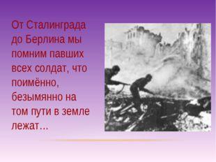 От Сталинграда до Берлина мы помним павших всех солдат, что поимённо, безымян