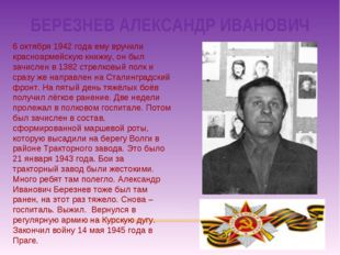 БЕРЕЗНЕВ АЛЕКСАНДР ИВАНОВИЧ 6 октября 1942 года ему вручили красноармейскую к