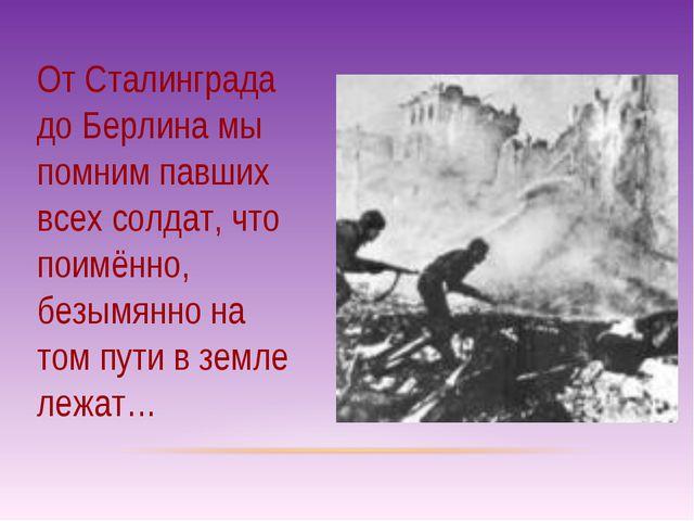 От Сталинграда до Берлина мы помним павших всех солдат, что поимённо, безымян...