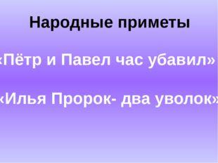 Народные приметы «Пётр и Павел час убавил» «Илья Пророк- два уволок»