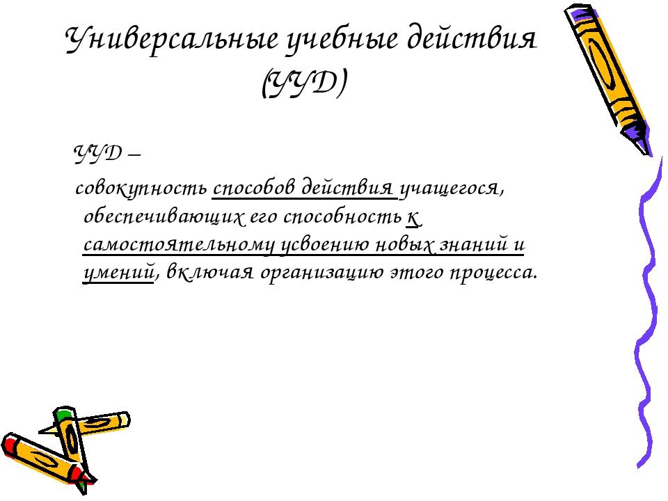 Универсальные учебные действия (УУД) УУД – совокупность способов действия уча...