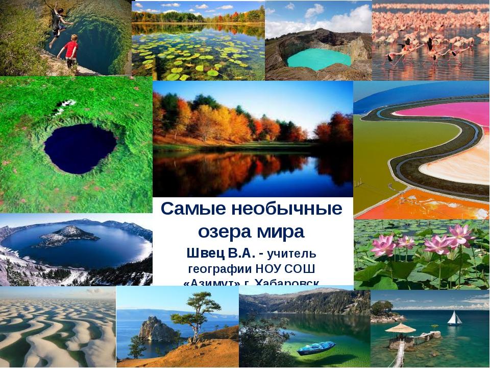 Самые необычные озера мира Швец В.А. - учитель географии НОУ СОШ «Азимут» г....
