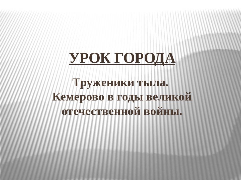 Труженики тыла. Кемерово в годы великой отечественной войны. УРОК ГОРОДА