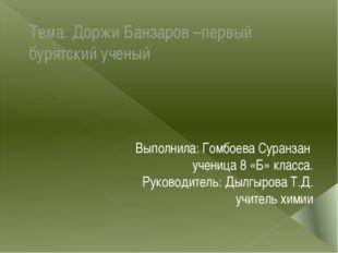Тема: Доржи Банзаров –первый бурятский ученый Выполнила: Гомбоева Суранзан уч