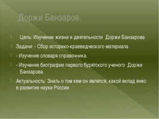 Доржи Банзаров. Цель: Изучение жизни и деятельности Доржи Банзарова Задачи: -