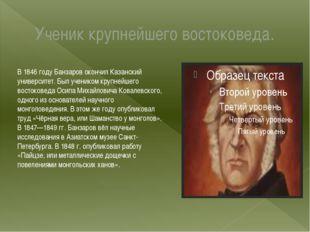Ученик крупнейшего востоковеда. В 1846 году Банзаров окончил Казанский универ