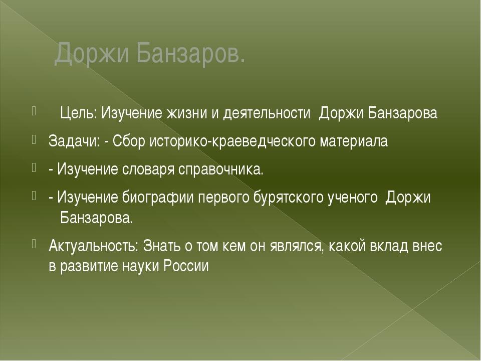 Доржи Банзаров. Цель: Изучение жизни и деятельности Доржи Банзарова Задачи: -...