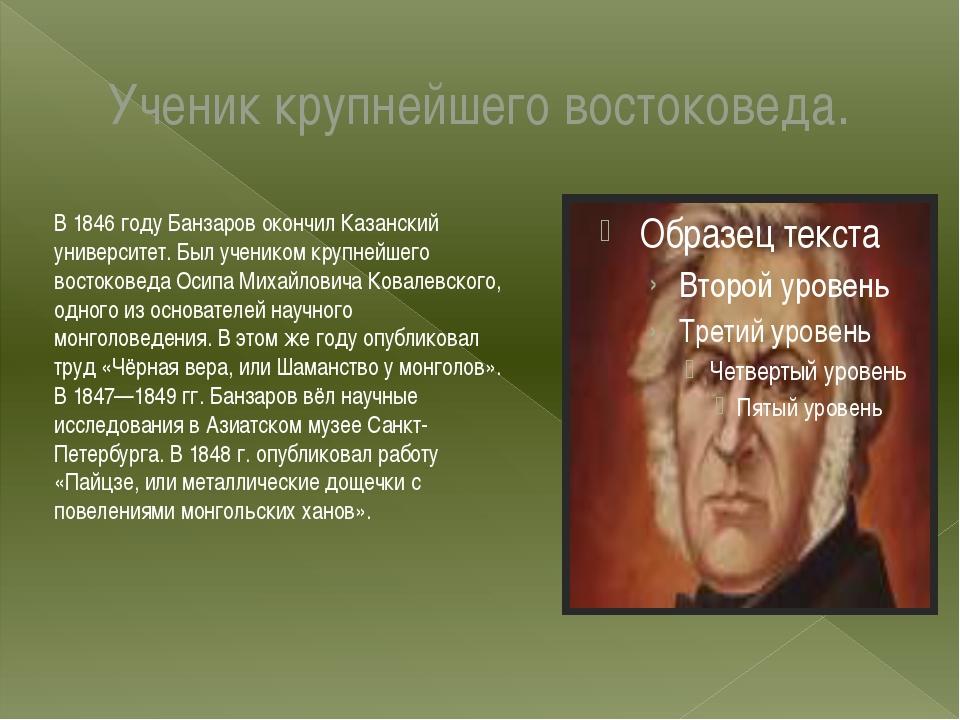 Ученик крупнейшего востоковеда. В 1846 году Банзаров окончил Казанский универ...