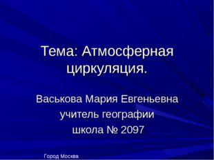 Тема: Атмосферная циркуляция. Васькова Мария Евгеньевна учитель географии шко