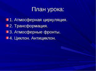 План урока: 1. Атмосферная циркуляция. 2. Трансформация. 3. Атмосферные фронт