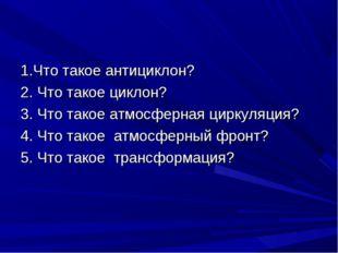 1.Что такое антициклон? 2. Что такое циклон? 3. Что такое атмосферная циркуля