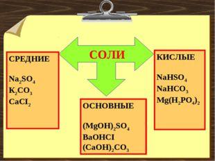 СОЛИ СРЕДНИЕ Na2SO4 К2CO3 CaCI2 КИСЛЫЕ NaHSO4 NaHCO3 Mg(H2PO4)2 ОСНОВНЫЕ (Mg
