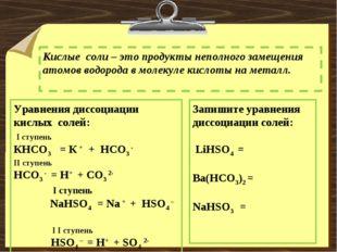 Кислые соли – это продукты неполного замещения атомов водорода в молекуле кис