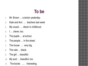 To be Mr. Brown … a doctor yesterday. Kate and Ann … teachers last week My co