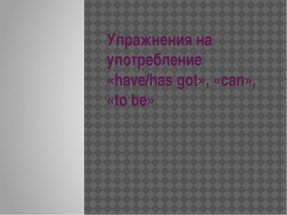 Упражнения на употребление «have/has got», «can», «to be»
