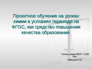 Учитель химии МБОУ «СОШ №9» Самедова О.В. Проектное обучение на уроках химии