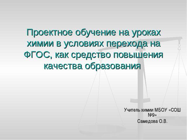 Учитель химии МБОУ «СОШ №9» Самедова О.В. Проектное обучение на уроках химии...
