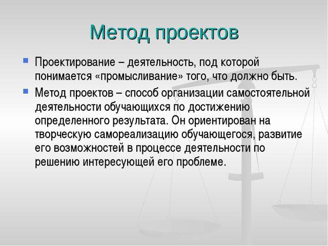 Метод проектов Проектирование – деятельность, под которой понимается «промысл...