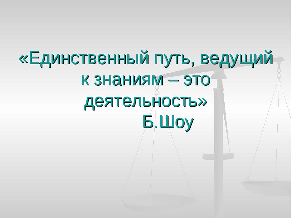 «Единственный путь, ведущий к знаниям – это деятельность» Б.Шоу