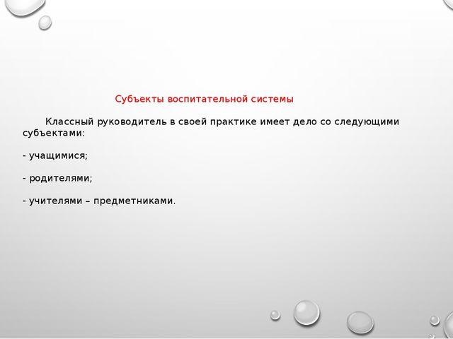 Субъекты воспитательной системы Классный руководитель в своей практике име...