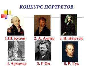КОНКУРС ПОРТРЕТОВ 1.Ш. Кулон 2. А. Ампер 3. И. Ньютон 4. Архимед 5. Г.Ом 6.