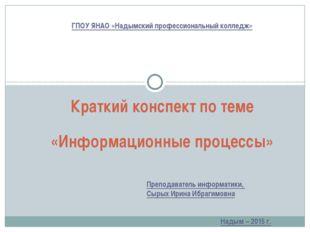 Краткий конспект по теме «Информационные процессы» ГПОУ ЯНАО «Надымский профе