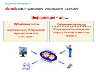 Информационные процессы Информация – это… Informatio (лат.) – разъяснение, ос