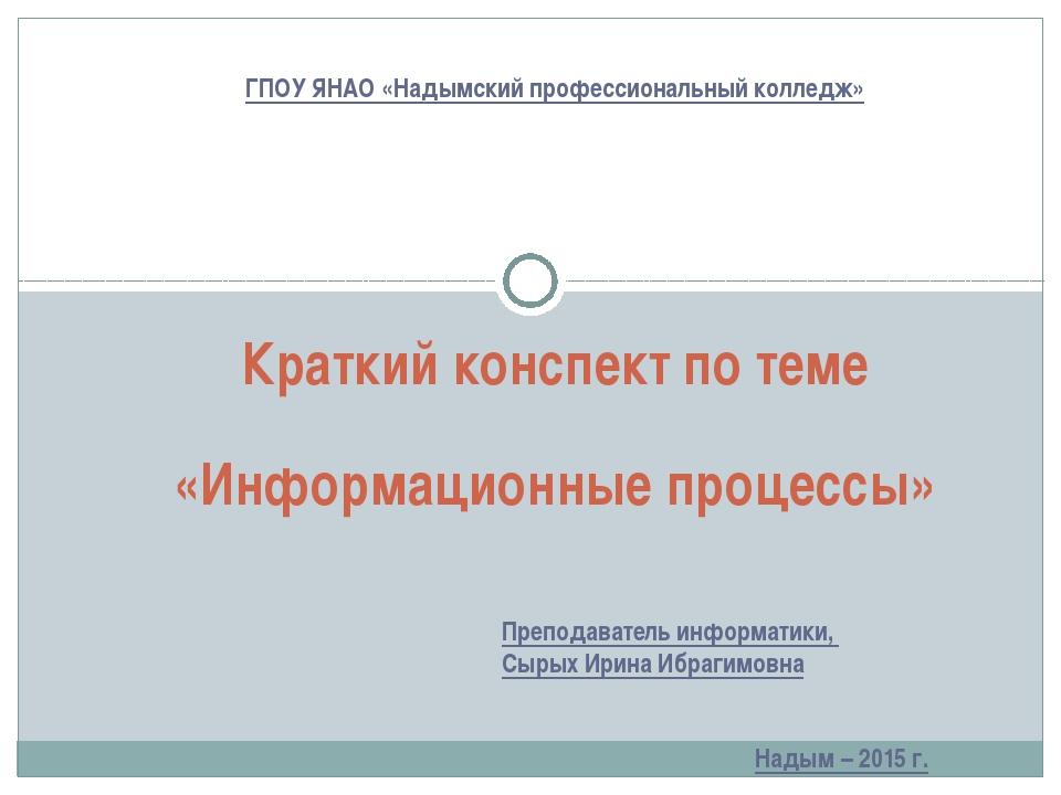 Краткий конспект по теме «Информационные процессы» ГПОУ ЯНАО «Надымский профе...