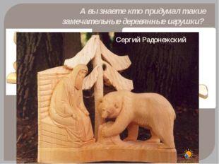 А вы знаете кто придумал такие замечательные деревянные игрушки? Сергий Радон