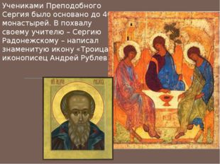 Учениками Преподобного Сергия было основано до 40 монастырей. В похвалу своем