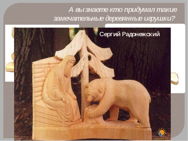 А вы знаете кто придумал такие замечательные деревянные игрушки? Сергий Радон...