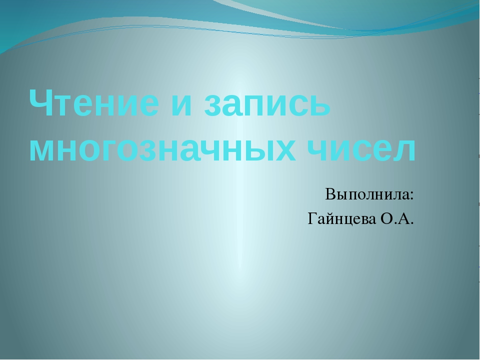 Чтение и запись многозначных чисел Выполнила: Гайнцева О.А.