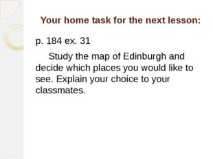 Your home task for the next lesson: p. 184 ex. 31 Study the map of Edinburgh