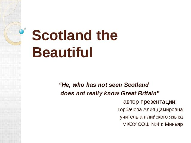 "Scotland the Beautiful ""He, who has not seen Scotland does not really know Gr..."