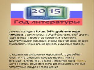 По мнению президентаРоссии, 2015 год объявлен годом литературыс целью повыс