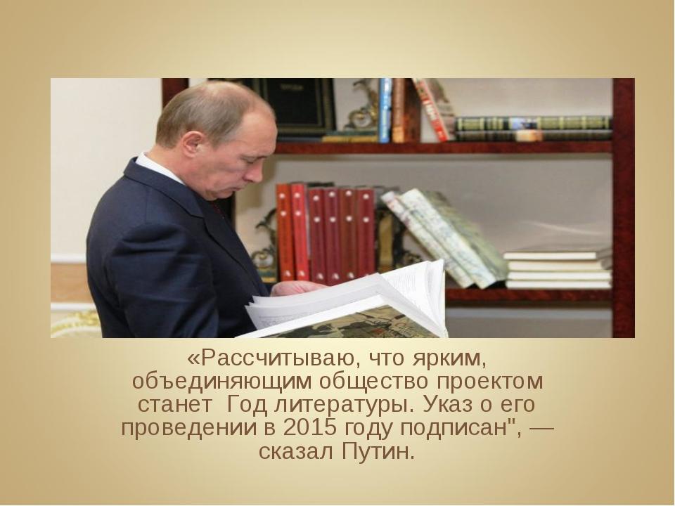 «Рассчитываю, что ярким, объединяющим общество проектом станет Год литературы...