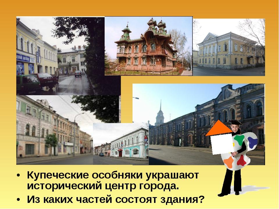 Купеческие особняки украшают исторический центр города. Из каких частей состо...