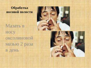Обработка носовой полости Мазать в носу оксолиновой мазью 2 раза в день