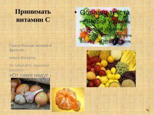 Принимать витамин С Ешьте больше овощей и фруктов - ешьте йогурты. Не забывай