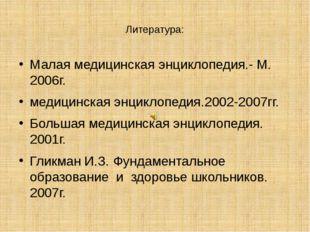 Литература: Малая медицинская энциклопедия.- М. 2006г. медицинская энциклопед
