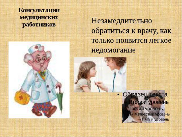 Консультации медицинских работников Незамедлительно обратиться к врачу, как т...