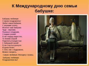 К Международному дню семьи бабушке: Бабушку любимую Станем поздравлять! Люб