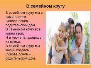 В семейном кругу В семейном кругу мы с вами растем Основа основ – родительск