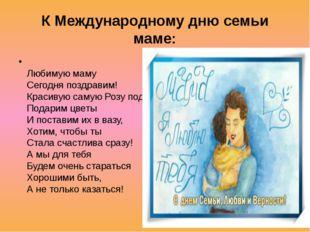 К Международному дню семьи маме: Любимую маму Сегодня поздравим! Красивую с